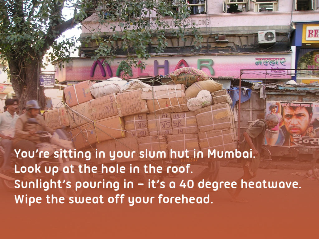 "A man pulling a cart in Mumbai India with text over the top reading '""You're sitting in your slum hut in Mumbai. Look up at the hole in the roof. Sunlight's pouring in – it's a 40 degree heatwave. Wipe the sweat off your forehead. Pick up the can of water next to you and pour it into the saucepan by your side. Careful not to spill any drops."""