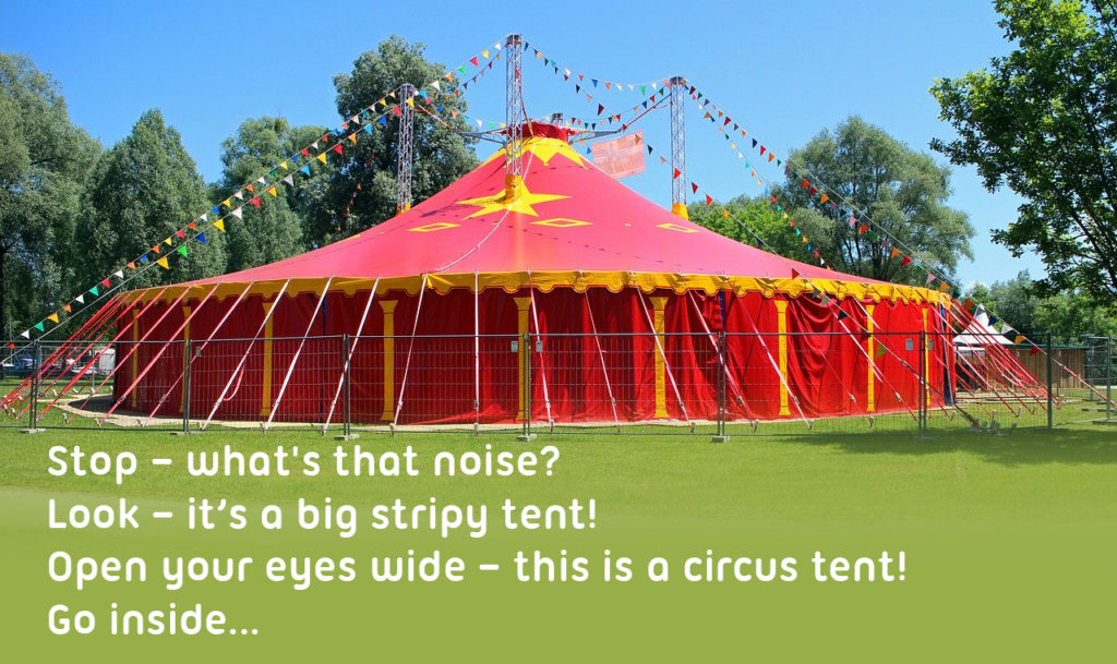 Circus tent, location of alternative school trip, text across it reads '  Stop – what's that noise?  Look – it's a big stripy tent!  Open your eyes wide – this is a circus tent!  Go inside...'